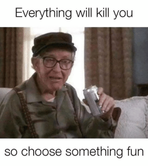 Dank, 🤖, and Fun: Everything will kill you  so choose something fun Go out with a bang.