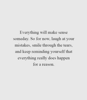 Smile, Mistakes, and Reason: Everything will make sense  someday. So for now, laugh at your  mistakes, smile through the tears,  and keep reminding yourself that  everything really does happen  for a reason.