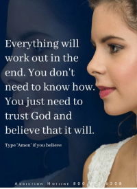 God, Memes, and Work: Everything will  work out in the  end. You don't  need to know how.  You just need to  trust God and  believe that it will.  Type 'Amen' if you believe  A D DICTION H OTLINE 8 0 0  56 3 0 8 Call The Addiction Hotline 1.800.815.6308 Detox - IOP @ WingsofEncouragement.org
