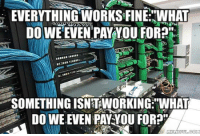 """EVERYTHING WORKS FINE: WHAT  DOWE EVEN PAY YOU FOR?H  SOMETHING ISNTWORKING""""WHAT  DO WE EVEN PAY YOU FOR?""""  MEME F What it's like working in I.T  http://www.thepoke.co.uk/2015/11/05/like-working-t/"""