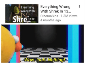 shrek forever: Everything Wrong  With Shrek In 13..  CinemaSins 1.3M viewss  4 months ago  Everything  Wrong With  14:01  Wow, look! Nothing! shrek forever