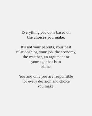 Blamed: Everything you do is based on  the choices you make.  It's not your parents, your past  relationships, your job, the economy,  the weather, an argument or  your age that is to  blame  You and only you are responsible  for every decision and choice  you make.