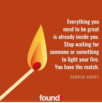 You have the match! ☝ Double tap if you agree and tag a friend that needs to see this!: Everything you  need to be great  is already inside you.  Stop waiting for  someone or something  to light your fire.  You have the match  DARREN HARDY  found You have the match! ☝ Double tap if you agree and tag a friend that needs to see this!