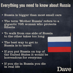 Russia: Everything you need to know about Russia  e Russia is bigger than most small cars  The term 'Mother Russia' refers to a  gigantic 70ft woman who protects  Siberia  . To walk from one side of Russia  to the other takes too long  e The best way to get to  Russia is to travel  . If you put Russia on top of  the United States it would be  horrendous for everyone  If you die in Russia you die  in real life  Dave