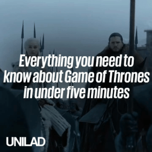 With season 8 of Game Of Thrones just around the corner, here's everything you need to know in 5 minutes...: Everything youneed to  knowabout Game of Thrones  in under five minutes  UNILAD With season 8 of Game Of Thrones just around the corner, here's everything you need to know in 5 minutes...