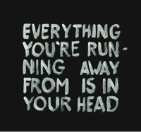 ning: EVERYTHING  YOU'RE RUN  NING AMAY  FROM IS IN  YOUR HEAD