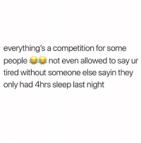 Memes, Wshh, and Deadass: everything's a competition for some  people not even allowed to say ur  tired without someone else sayin they  only had 4hrs sleep last night Deadass...😒💯 WSHH