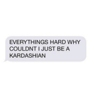 Kardashians, Life, and Too Much: EVERYTHINGS HARD WHY  COULDNT I JUST BEA  KARDASHIAN Can't keep up with my own life cause I keep up with the kardashians too much.
