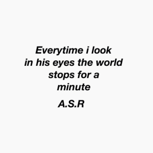 World, The World, and Look: Everytime i look  in his eyes the world  stops fora  minute  A.S.R