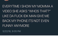 """Funny, Phone, and The Worst: EVERYTIME I SHOW MY MOMMA A  VIDEO SHE ASKS """"WHOS THAT?""""  LIKE DA FUCK IDK MAN GIVE ME  BACK MY PHONE ITS NOT EVEN  FUNNY ANYMORE  5/22/18, 9:05 PM This is the worst.. 🤬😂 https://t.co/tvoT1KbKog"""