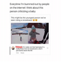 Internet, Life, and Shoes: Everytime I'm bummed out by people  on the internet I think about this  person criticizing a baby  This might be the youngest person we've  seen riding a snowboard  It's really not that hard plus if u  really know how to snowboard u don't  just bomb down the hill  55m Reply got new shoes im loving life