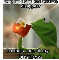 everytime it rains your eyebrows  disappear  but thats none of my  business
