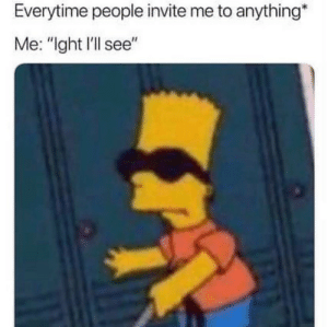 "It's true 🤷‍♂️😂 https://t.co/geFcnXpfUR: Everytime people invite me to anything*  Me: ""ght l'll see"" It's true 🤷‍♂️😂 https://t.co/geFcnXpfUR"