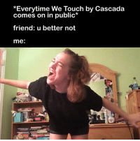 It's very touching.: Everytime We Touch by Cascada  comes on in public*  friend: u better not  me It's very touching.