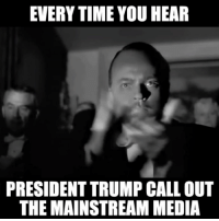 media: EVERYTIME YOU HEAR  PRESIDENT TRUMP CALLOUT  THE MAINSTREAM MEDIA