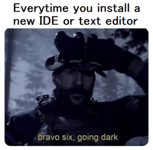 Its like a ritual at this point: Everytime you install a  new IDE or text editor  bravo six, going dark Its like a ritual at this point