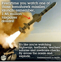 Memes, Teacher, and Medicare: Everytime you watch one of  those tomahawk missiles  launch, remember,  1.45 million  taxpayer  dollars!  It's like you're watching  highways, textbooks, teachers'  salaries and medicare checks  fly across the ocean and  explode.  Other 98  thefattestman22 on Reddit
