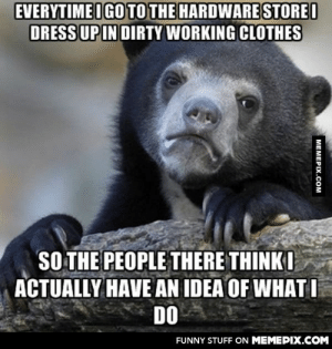 """It also prevents you from getting asked """"Can I help you?"""" every 2 minutesomg-humor.tumblr.com: EVERYTIMEI GO TO THE HARDWARE STOREI  DRESS UP IN DIRTY WORKING CLOTHES  SO THE PEOPLE THERE THINK I  ACTUALLY HAVE AN IDEA OF WHAT I  DO  FUNNY STUFF ON MEMEPIX.COM  MEMEPIX.COM It also prevents you from getting asked """"Can I help you?"""" every 2 minutesomg-humor.tumblr.com"""