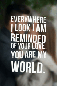 you are my world: EVERYWHERE  I LOOKIAM  REMIND  OF YOUR LO  YOU ARE MY  WORLD