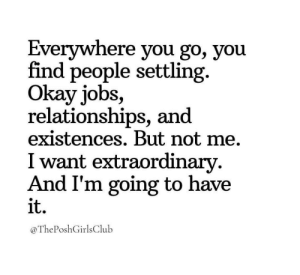 Go You: Everywhere you go, you  find people settling  Okay jobs,  relationships, and  existences. But not me.  I want extraordinary.  And I'm going to have  it  @ThePoshGirlsClub