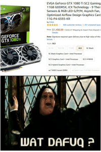 Black, Intel, and Technology: EVGA GeForce GTX 1080 Ti SC2 Gaming  11GB GDDR5X, iCX Technology - 9 Ther  Sensors & RGB LED G/P/M, Asynch Fan,  Optimized Airflow Design Graphics Card  11G-P4-6593-KR  by EVGA  ☆☆ v  605 customer reviews l 251 answered ques  Price: $1,498.99+$242.27 Shipping & Import Fees Deposit t  Details  GEFORCE  GTX1080T  Note: Signature required upon delivery due to high value of this  Details  Style: SC2  SC HCSC2 HCFTN3  SC2 SC Black  SC Black Graphics CardIntel Processor  SC2 Graphics Card+Intel Processor SC2 HYBRID  SC2 Hybrid Graphics Card+ Intel Processor  w/ 16GB Corsair DDR4  w/ Intel Core i7-8700K Processor