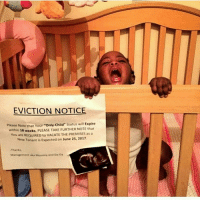 tenant: EVICTION NOTICE  Please Note that Your  Only Child Status will Expire  within 18 weeks pLEASE TAKE NOTE that  FURTHER You are REQUIRED to vACATETHE pREMISES as a  New Tenant is Expected on June 2s, 2017  Thanks,  Management  aka Mommy and oa.Da