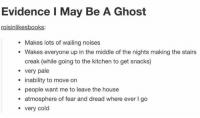 Memes, Ghost, and House: Evidence I May Be A Ghost  roisinlikesbooks:  Makes lots of wailing noises  Wakes everyone up in the middle of the nights making the stairs  creak (while going to the kitchen to get snacks)  very pale  inability to move on  people want me to leave the house  atmosphere of fear and dread where ever l go  very cold