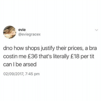 """That's literally £18 per tit"" DEAD😂😂😂: evie  @eviegracex  dno how shops justify their prices, a bra  costin me £36 that's literally £18 per tit  can I be arsed  02/09/2017, 7:45 pm ""That's literally £18 per tit"" DEAD😂😂😂"
