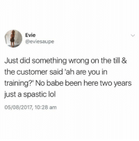 😂😂😂 follow my boy @pubity for more content like this: Evie  @eviesaupe  Just did something wrong on the till &  the customer said 'ah are you in  training?' No babe been here two years  just a spastic lol  05/08/2017, 10:28 am 😂😂😂 follow my boy @pubity for more content like this