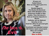 Bill Clinton, Fail, and Isis: Evil  30 years of  Failed Polices  Blew up Libya then gave it to  ISIS  Handed Egypt to  The Muslim Brotherhood  Slept while Benghazi and 4  Americans Fought to their  deaths. Then lied about it.  sold our Uranium deposits to  Russia  Selfishly put our National  Security at risk.  Used her office for personal gain  and profit.  Humiliated and attacked women  Bill Clinton raped and grouped.  She's not crooked.  Not corrupt.  She is EVIL. This is short list of her crimes😡 ~CajuSpice