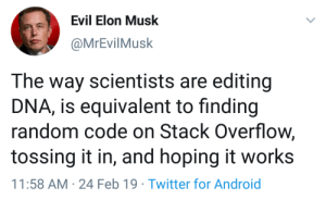 Android, Twitter, and Evil: Evil Elon Musk  @MrEvilMusk  The way scientists are editing  DNA, is equivalent to finding  random code on Stack Overflow,  tossing it in, and hoping it works  11:58 AM-24 Feb 19 Twitter for Android *makes bioluminescent kitten with jellyfish dna*