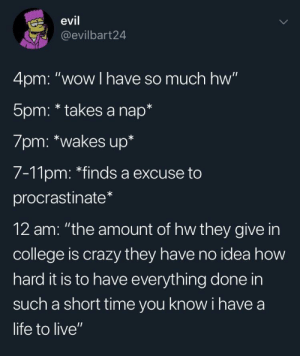"Meirl: evil  @evilbart24  4pm: ""wow I have so much hw""  5pm: * takes a nap*  7pm: *wakes up*  7-11pm: ""finds a excuse to  procrastinate  12 am: ""the amount of hw they give in  college is crazy they have no idea how  hard it is to have everything done in  such a short time you know i have a  life to live"" Meirl"