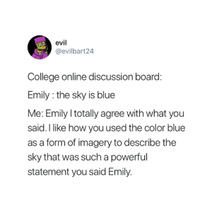 College, Blue, and Powerful: evil  @evilbart24  College online discussion board  Emily: the sky is blue  Me: Emily I totally agree with what you  said. I like how you used the color blue  as a form of imagery to describe the  sky that was such a powerful  statement you said Emily Accurate 😂