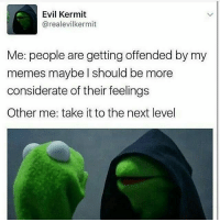 Memes, Buckle, and 🤖: Evil Kermit  areal evilkermit  Me: people are getting offended by my  memes maybe I should be more  considerate of their feelings  Other me: take it to the next level 😈😈😈 shepost♻♻ via @jjcalilady Buckle up bitches 😂😂😂😂