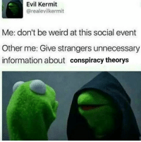 Pls kill me: Evil Kermit  arealevilkermit  Me: don't be weird at this social event  Other me: Give strangers unnecessary  information about conspiracy theorys Pls kill me