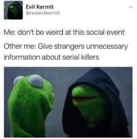 Evil Kermit : Evil Kermit  (arealevilkermit  Me: don't be weird at this social event  Other me: Give strangers unnecessary  information about serial killers