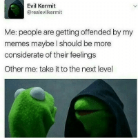 Evil Kermit : Evil Kermit  arealevilkermit  Me: people are getting offended by my  memes maybe should be more  considerate of their feelings  Other me: take it to the next level