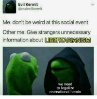 Evil Kermit : Evil Kermit  realevilkermit  Me: don't be weird at this social event  Other me: Give strangers unnecessary  information about  LBERTARIANISM  we need  to legalize  recreational heroin