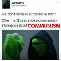 Evil Kermit : Evil Kermit  @realevilkermit  Me: don't be weird at this social event  Other me: Give strangers unnecessary  information about COMMUNISM