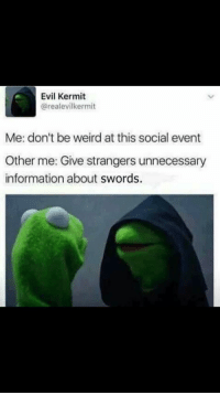 Evil Kermit : Evil Kermit  @realevilkermit  Me: don't be weird at this social event  Other me: Give strangers unnecessary  information about swords.