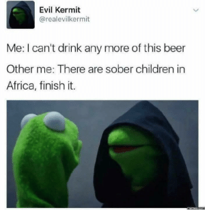 Finish It: Evil Kermit  @realevilkermit  Me: I can't drink any more of this beer  Other me: There are sober children in  Africa, finish it.
