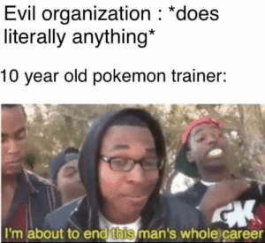 "Dank, Memes, and Pokemon: Evil organization : ""does  literally anything*  10 year old pokemon trainer:  I'm about to end this man's whole career Get wrekt  ~Haunter😈 of Aesthetic Memes for Satanic Beans  P.s. check out One Million Gamers"