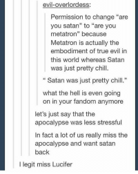 """And now he is finally back. Like he is so charismatic and interesting and he has motives and is just an overall good villain because he makes you relate to him-feel sympathy for him.: evil-overlordess:  Permission to change """"are  you satan"""" to """"are you  metatron"""" because  Metatron is actually the  embodiment of true evil in  this world whereas Satan  was just pretty chill.  Satan was just pretty chill.""""  what the hell is even going  on in your fandom anymore  let's just say that the  apocalypse was less stressful  In fact a lot of us really miss the  apocalypse and want satan  back  l legit miss Lucifer And now he is finally back. Like he is so charismatic and interesting and he has motives and is just an overall good villain because he makes you relate to him-feel sympathy for him."""