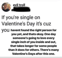 awesomacious:  We love you here at r/wholesomememes: evil troll  If you're single on  Valentine's Day it's cuz  VOU havent found the right person for  you yet, and thats okay. One day  someone's going to love every  single inch of you inside and out,  that takes longer for some people  than it does for others. There's many  Valentine's Days after this one. awesomacious:  We love you here at r/wholesomememes