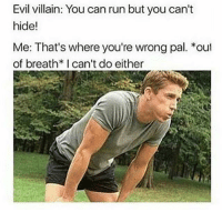 Memes, Run, and Evil: Evil villain: You can run but you can't  hide!  Me: That's where you're wrong pal. *out  of breath*I can't do either