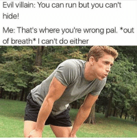 Memes, Run, and Evil: Evil villain: You can run but you can't  hide!  Me: That's where you're wrong pal. *out  of breath* I can't do either That's where you're wrong pal