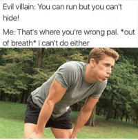 30 Fresh Memes To Kick Start Your Day - Funny Gallery: Evil villain: You can run but you can't  hide!  Me: That's where you're wrong pal. *out  of breath* I can't do either 30 Fresh Memes To Kick Start Your Day - Funny Gallery