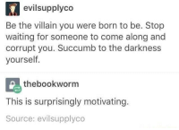 Villain, Waiting..., and The Darkness: evilsupplyco  Be the villain you were born to be. Stop  waiting for someone to come along and  corrupt you. Succumb to the darkness  yourself  thebookworm  This is surprisingly motivating.  Source: evilsupplyco Surprisingly motivating.