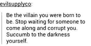 Tumblr, Never, and Villain: evilsupplyco  Be the villain you were born to  be. Stop waiting for someone to  come along and corrupt you.  Succumb to the darkness  yourself Tumblr never fails to motivate me