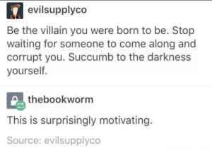 meirl: evilsupplyco  Be the villain you were born to be. Stop  waiting for someone to come along and  corrupt you. Succumb to the darkness  yourself.  thebookworm  This is surprisingly motivating.  Source: evilsupplyco meirl